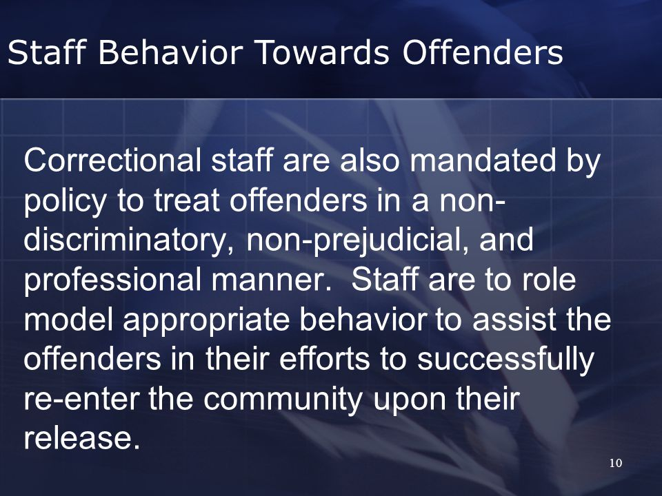 10 Correctional staff are also mandated by policy to treat offenders in a non- discriminatory, non-prejudicial, and professional manner.
