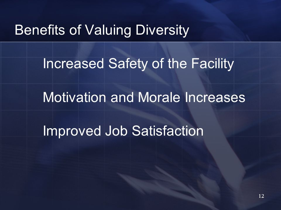 12 Benefits of Valuing Diversity Increased Safety of the Facility Motivation and Morale Increases Improved Job Satisfaction