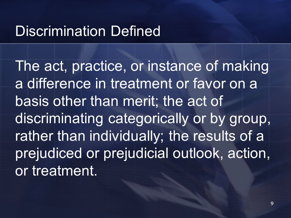 9 Discrimination Defined The act, practice, or instance of making a difference in treatment or favor on a basis other than merit; the act of discriminating categorically or by group, rather than individually; the results of a prejudiced or prejudicial outlook, action, or treatment.