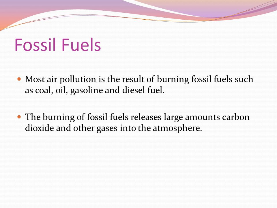 Fossil Fuels Most air pollution is the result of burning fossil fuels such as coal, oil, gasoline and diesel fuel.