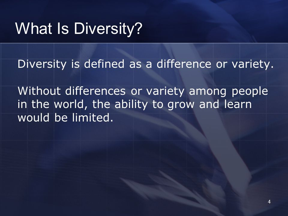 4 Diversity is defined as a difference or variety.
