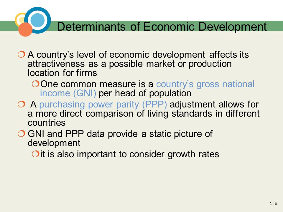 2-10 Determinants of Economic Development  A country's level of economic development affects its attractiveness as a possible market or production location for firms  One common measure is a country's gross national income (GNI) per head of population  A purchasing power parity (PPP) adjustment allows for a more direct comparison of living standards in different countries  GNI and PPP data provide a static picture of development  it is also important to consider growth rates