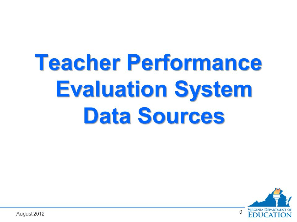 0 Teacher Performance Evaluation System Data Sources August 2012