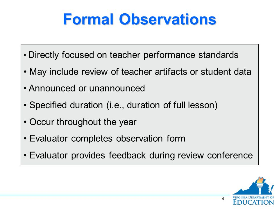 Formal Observations Directly focused on teacher performance standards May include review of teacher artifacts or student data Announced or unannounced Specified duration (i.e., duration of full lesson) Occur throughout the year Evaluator completes observation form Evaluator provides feedback during review conference 4