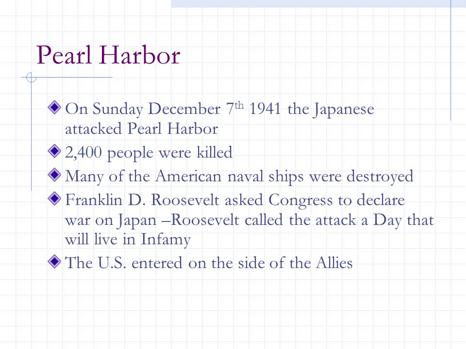 Pearl Harbor On Sunday December 7 th 1941 the Japanese attacked Pearl Harbor 2,400 people were killed Many of the American naval ships were destroyed Franklin D.