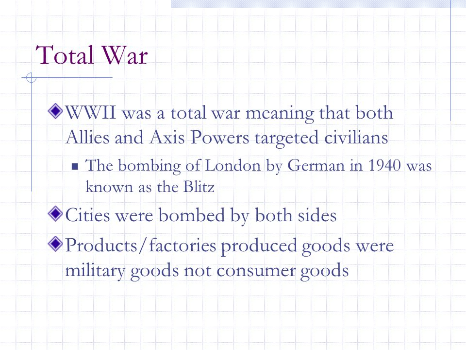 Total War WWII was a total war meaning that both Allies and Axis Powers targeted civilians The bombing of London by German in 1940 was known as the Blitz Cities were bombed by both sides Products/factories produced goods were military goods not consumer goods