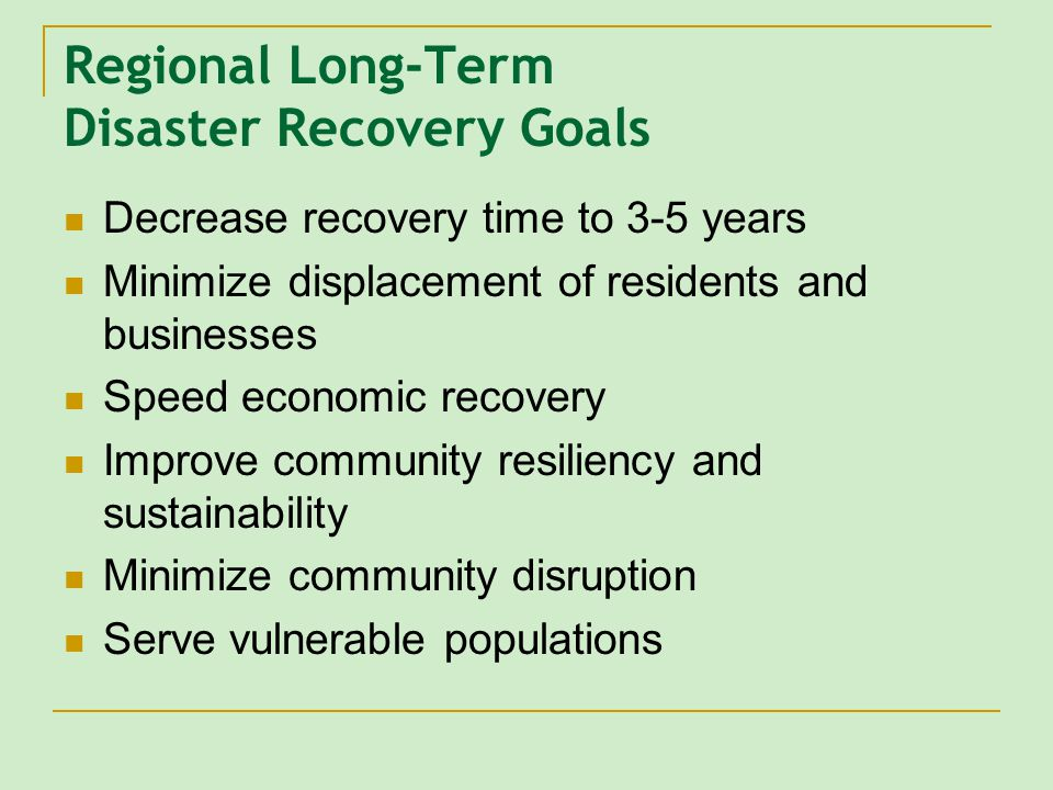 Regional Long-Term Disaster Recovery Goals Decrease recovery time to 3-5 years Minimize displacement of residents and businesses Speed economic recovery Improve community resiliency and sustainability Minimize community disruption Serve vulnerable populations