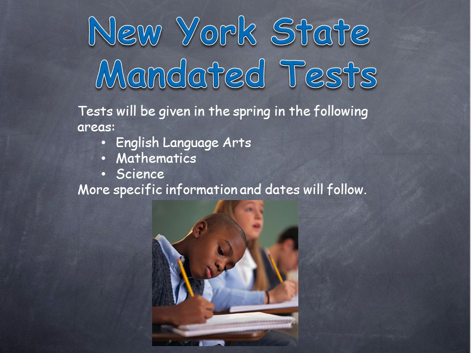 Tests will be given in the spring in the following areas: English Language Arts Mathematics Science More specific information and dates will follow.