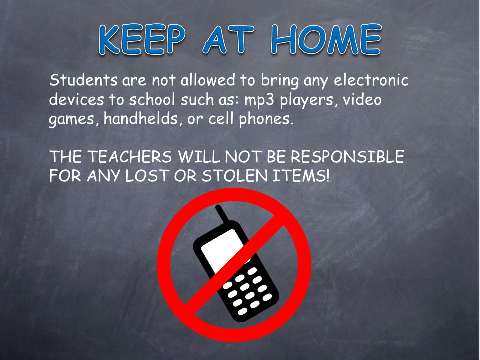 Students are not allowed to bring any electronic devices to school such as: mp3 players, video games, handhelds, or cell phones.