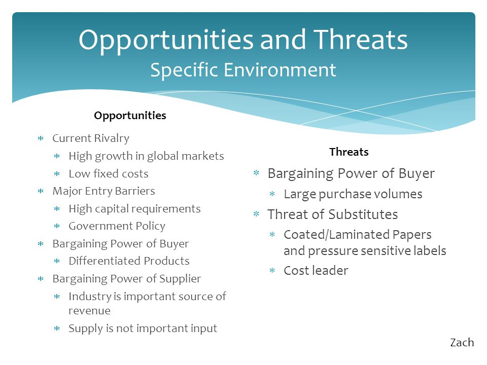 Opportunities and Threats Specific Environment  Current Rivalry  High growth in global markets  Low fixed costs  Major Entry Barriers  High capital requirements  Government Policy  Bargaining Power of Buyer  Differentiated Products  Bargaining Power of Supplier  Industry is important source of revenue  Supply is not important input  Bargaining Power of Buyer  Large purchase volumes  Threat of Substitutes  Coated/Laminated Papers and pressure sensitive labels  Cost leader Opportunities Threats Zach