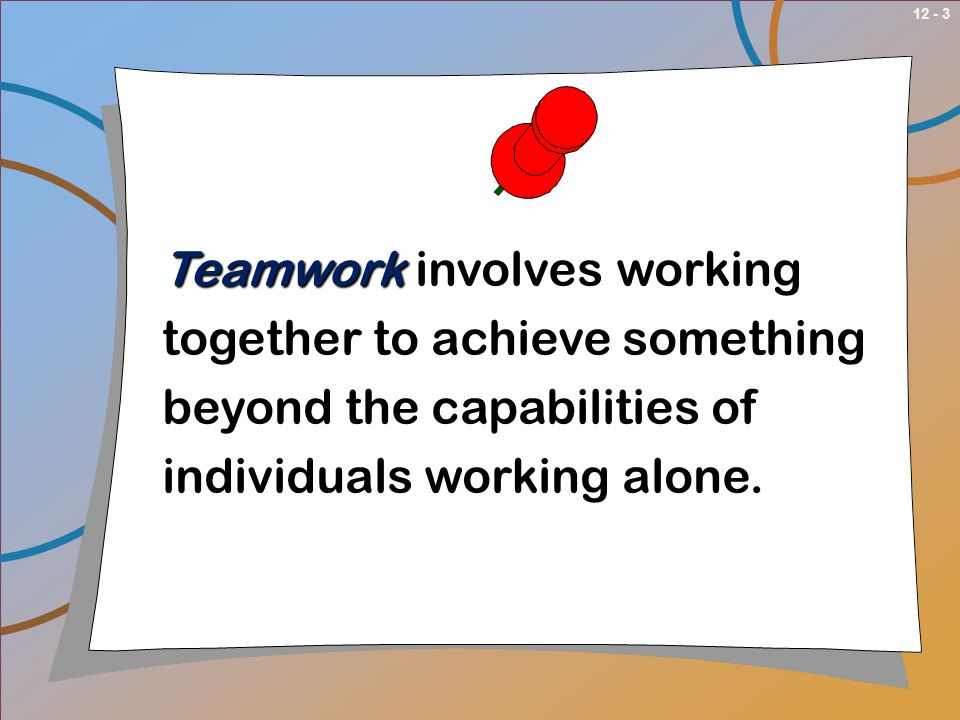12 - 3 Teamwork Teamwork involves working together to achieve something beyond the capabilities of individuals working alone.