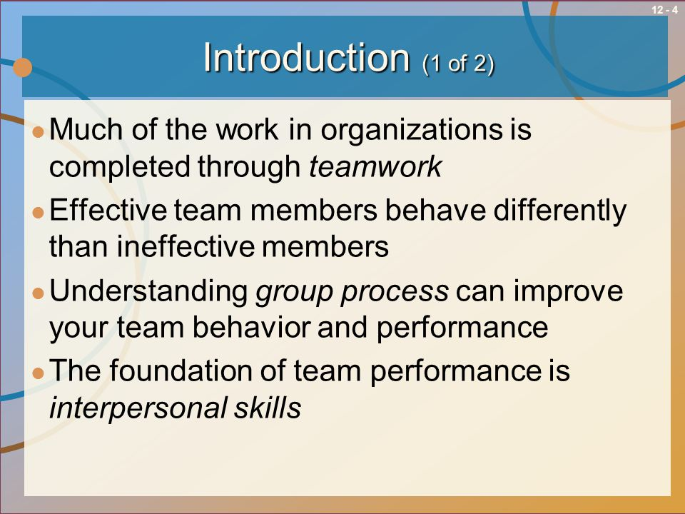 12 - 4Introduction (1 of 2) Much of the work in organizations is completed through teamwork Effective team members behave differently than ineffective
