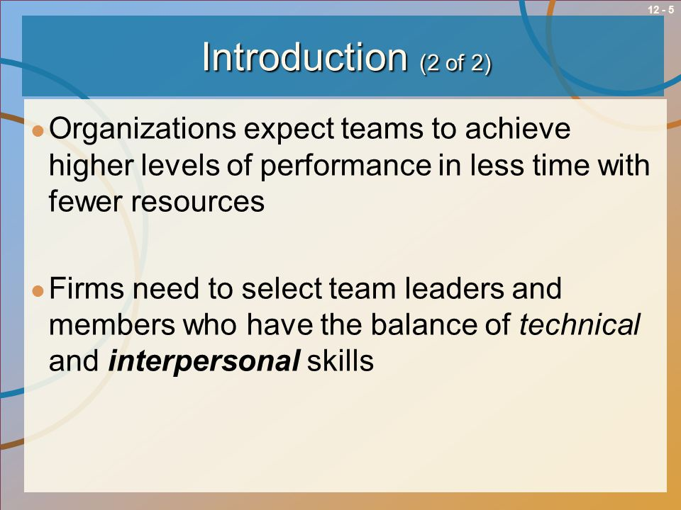 12 - 5Introduction (2 of 2) Organizations expect teams to achieve higher levels of performance in less time with fewer resources Firms need to select