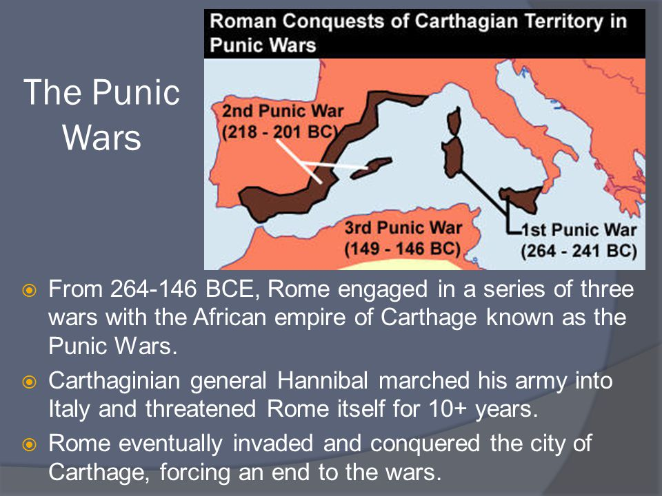 The Punic Wars  From BCE, Rome engaged in a series of three wars with the African empire of Carthage known as the Punic Wars.