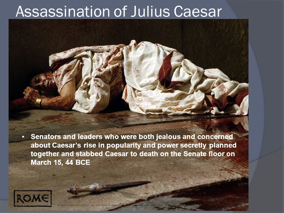 Assassination of Julius Caesar Senators and leaders who were both jealous and concerned about Caesar's rise in popularity and power secretly planned together and stabbed Caesar to death on the Senate floor on March 15, 44 BCE