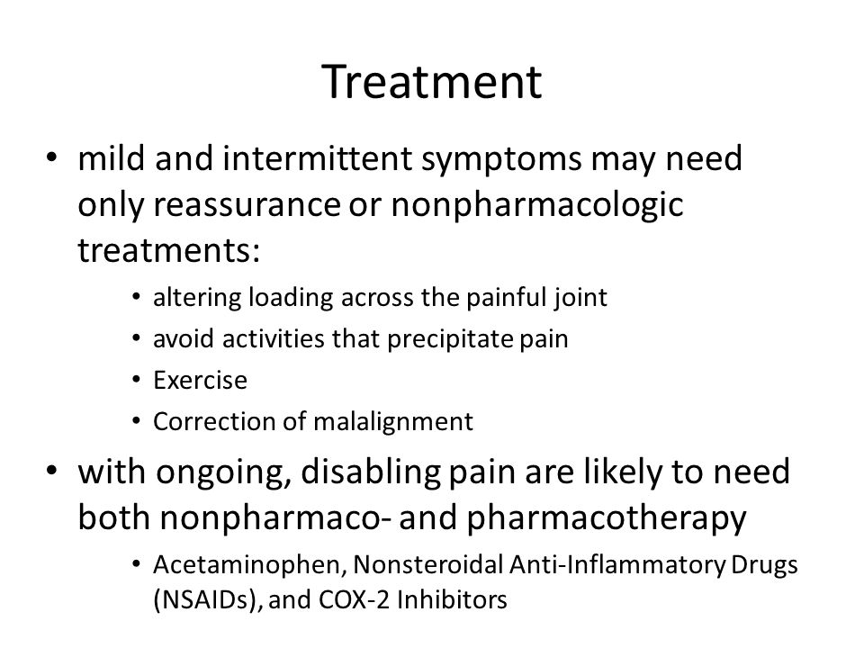 Treatment mild and intermittent symptoms may need only reassurance or nonpharmacologic treatments: altering loading across the painful joint avoid activities that precipitate pain Exercise Correction of malalignment with ongoing, disabling pain are likely to need both nonpharmaco- and pharmacotherapy Acetaminophen, Nonsteroidal Anti-Inflammatory Drugs (NSAIDs), and COX-2 Inhibitors