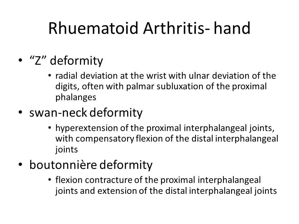 Rhuematoid Arthritis- hand Z deformity radial deviation at the wrist with ulnar deviation of the digits, often with palmar subluxation of the proximal phalanges swan-neck deformity hyperextension of the proximal interphalangeal joints, with compensatory flexion of the distal interphalangeal joints boutonnière deformity flexion contracture of the proximal interphalangeal joints and extension of the distal interphalangeal joints