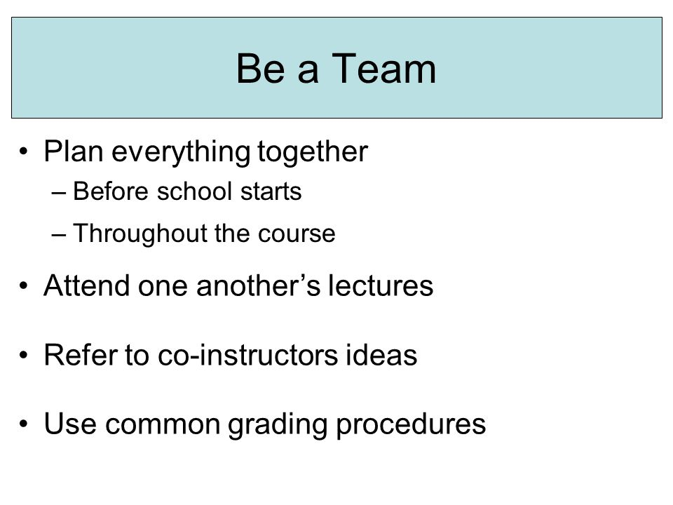 Be a Team Plan everything together –Before school starts Attend one another's lectures Refer to co-instructors ideas Use common grading procedures –Throughout the course