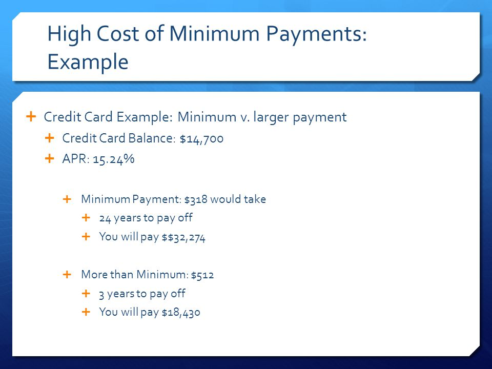 High Cost of Minimum Payments: Example  Credit Card Example: Minimum v.