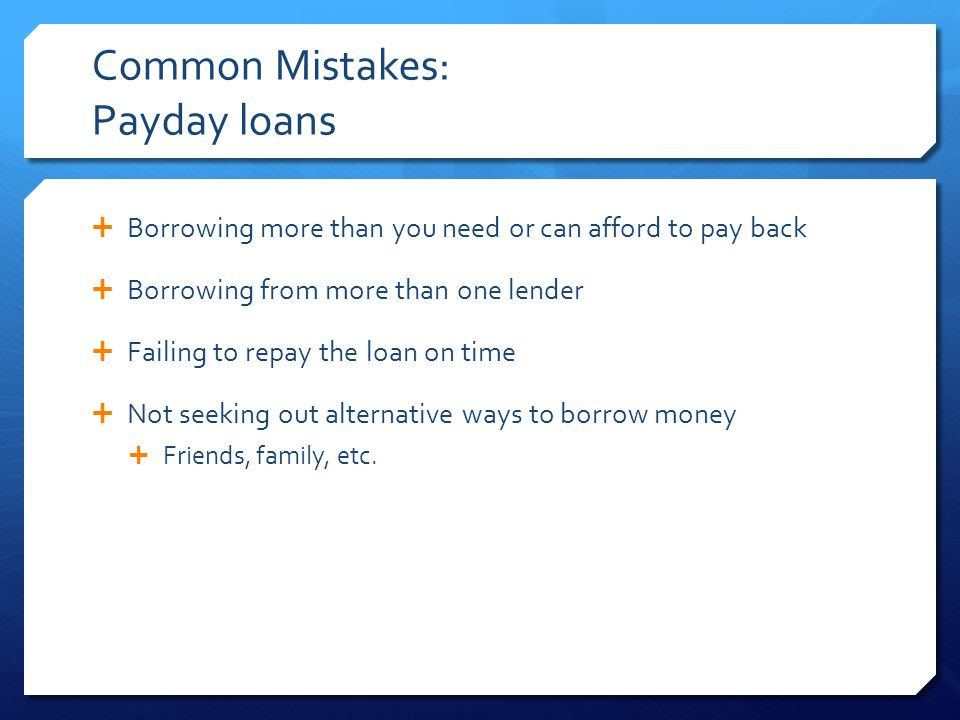 Common Mistakes: Payday loans  Borrowing more than you need or can afford to pay back  Borrowing from more than one lender  Failing to repay the loan on time  Not seeking out alternative ways to borrow money  Friends, family, etc.