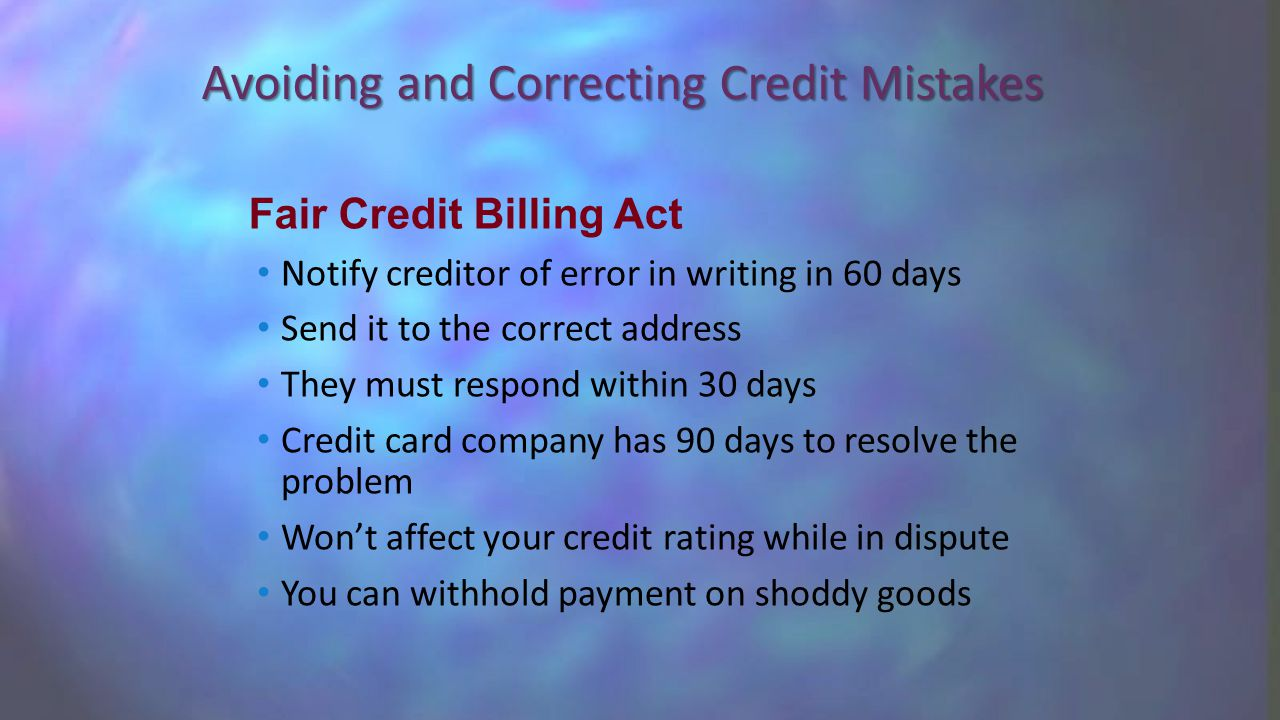 Avoiding and Correcting Credit Mistakes Notify creditor of error in writing in 60 days Send it to the correct address They must respond within 30 days Credit card company has 90 days to resolve the problem Won't affect your credit rating while in dispute You can withhold payment on shoddy goods Fair Credit Billing Act