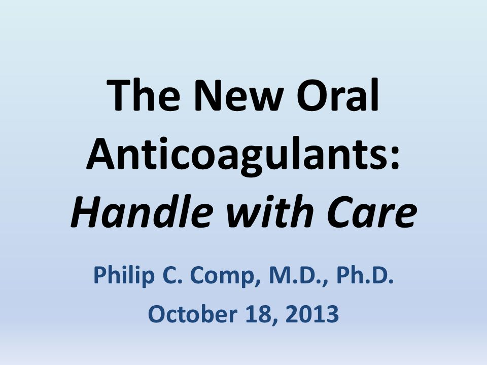 The New Oral Anticoagulants: Handle with Care Philip C. Comp, M.D., Ph.D. October 18, 2013