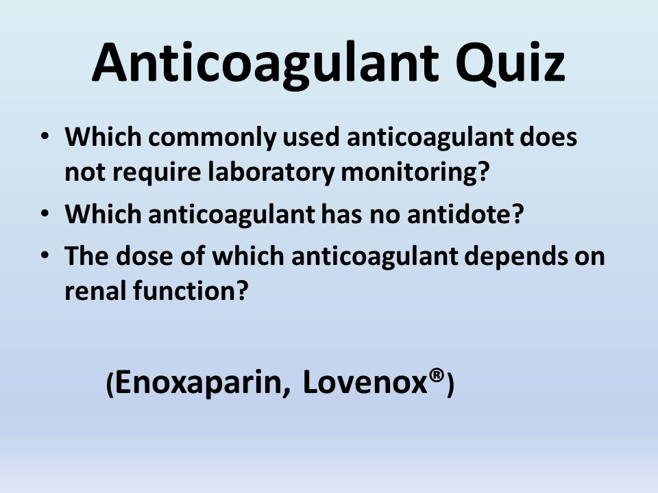 Anticoagulant Quiz Which commonly used anticoagulant does not require laboratory monitoring.