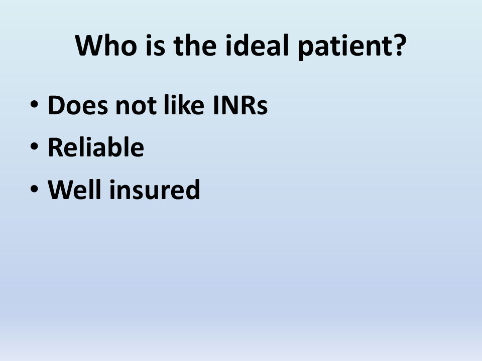 Who is the ideal patient Does not like INRs Reliable Well insured
