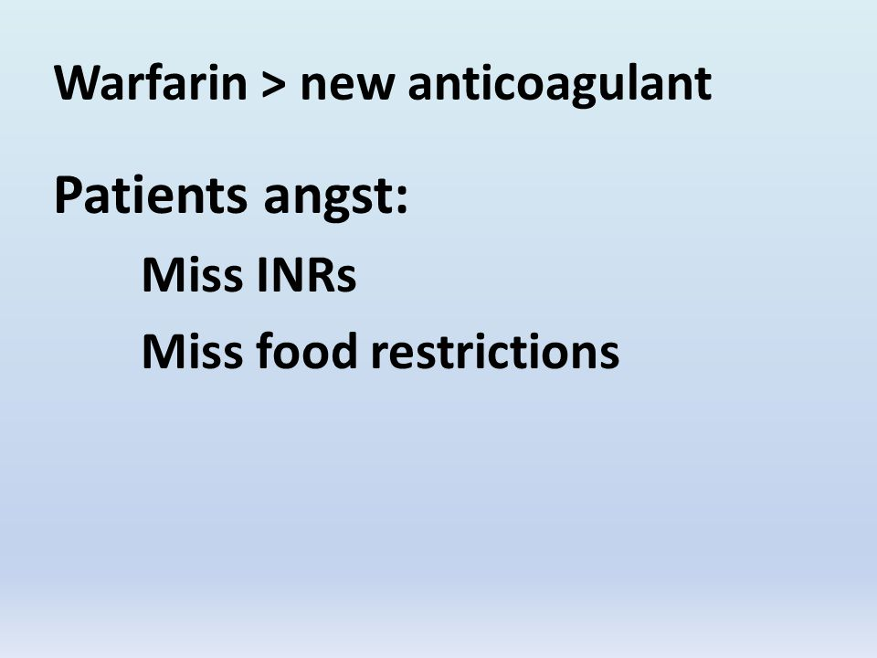 Warfarin > new anticoagulant Patients angst: Miss INRs Miss food restrictions