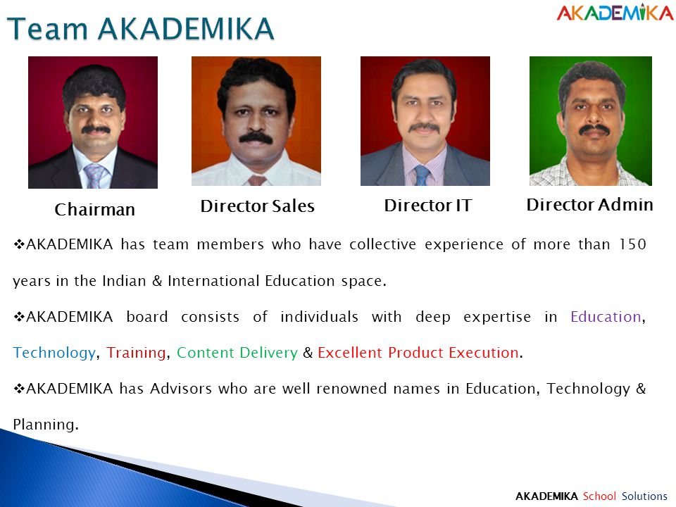 Chairman Director Sales Director IT Director Admin  AKADEMIKA has team members who have collective experience of more than 150 years in the Indian & International Education space.