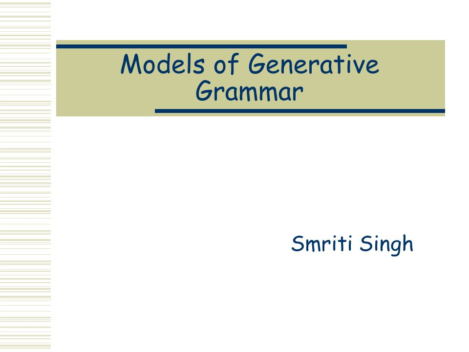 Models of Generative Grammar Smriti Singh
