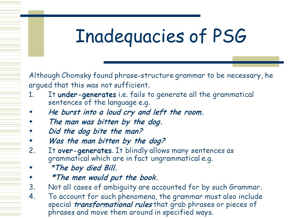 Inadequacies of PSG Although Chomsky found phrase-structure grammar to be necessary, he argued that this was not sufficient.