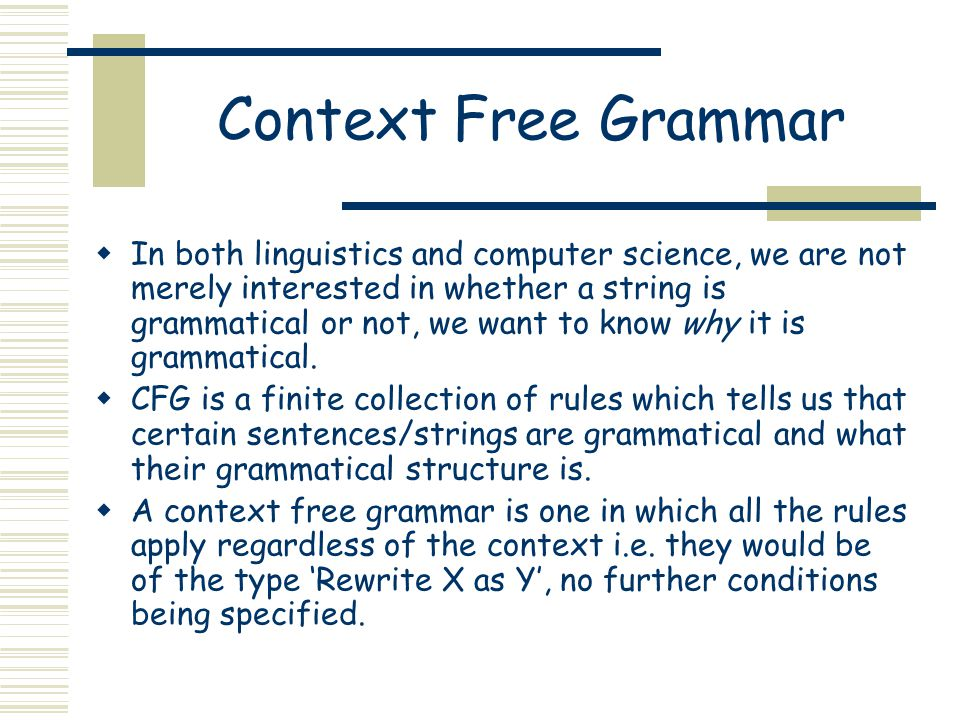 Context Free Grammar  In both linguistics and computer science, we are not merely interested in whether a string is grammatical or not, we want to know why it is grammatical.