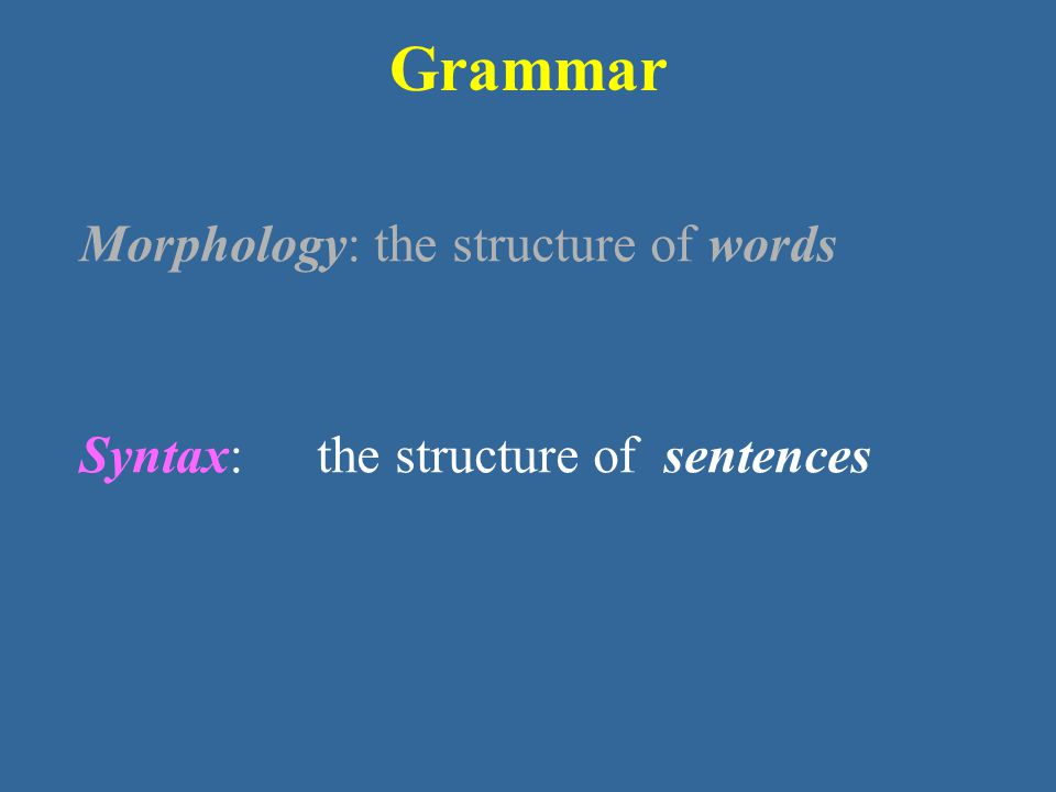 Grammar Syntax: the structure of sentences Morphology: the structure of words