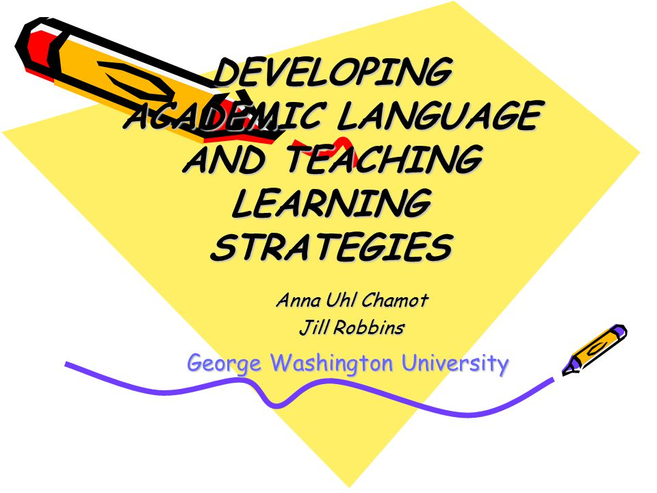 DEVELOPING ACADEMIC LANGUAGE AND TEACHING LEARNING STRATEGIES Anna Uhl Chamot Jill Robbins George Washington University