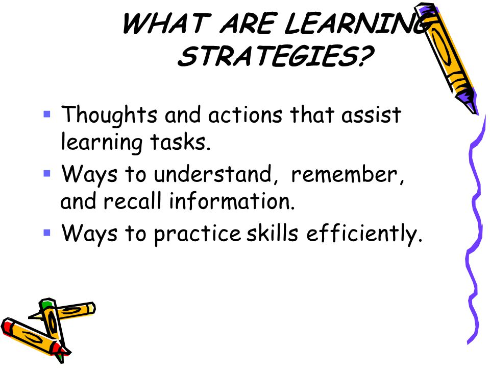WHAT ARE LEARNING STRATEGIES.  Thoughts and actions that assist learning tasks.