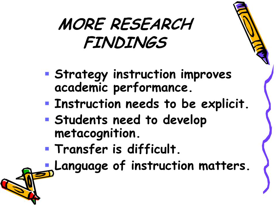 MORE RESEARCH FINDINGS  Strategy instruction improves academic performance.