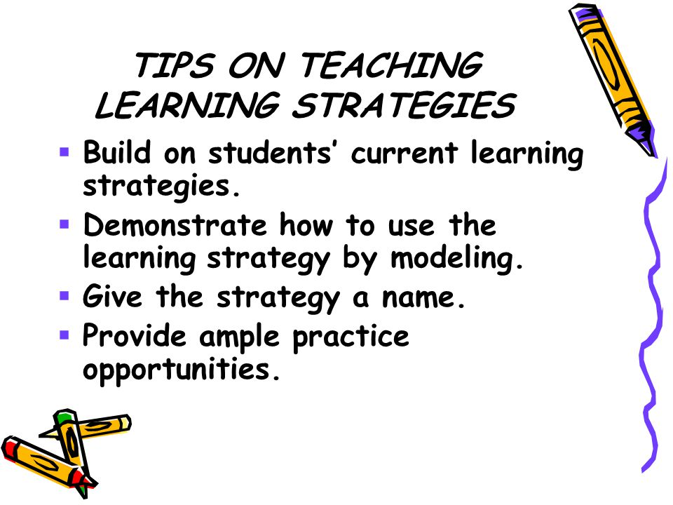 TIPS ON TEACHING LEARNING STRATEGIES  Build on students' current learning strategies.