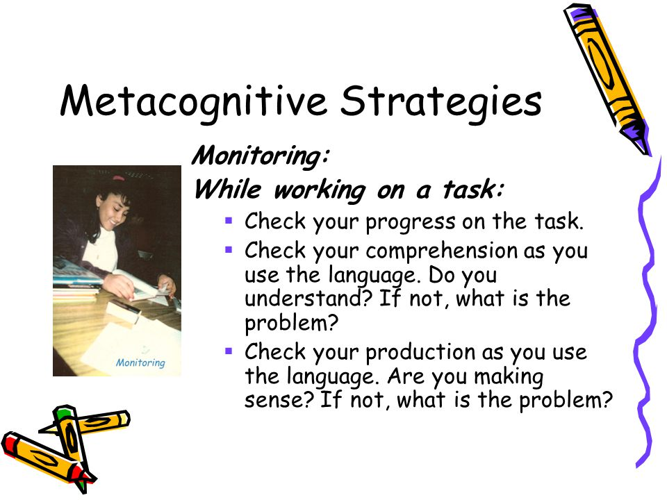 Metacognitive Strategies Monitoring: While working on a task:  Check your progress on the task.