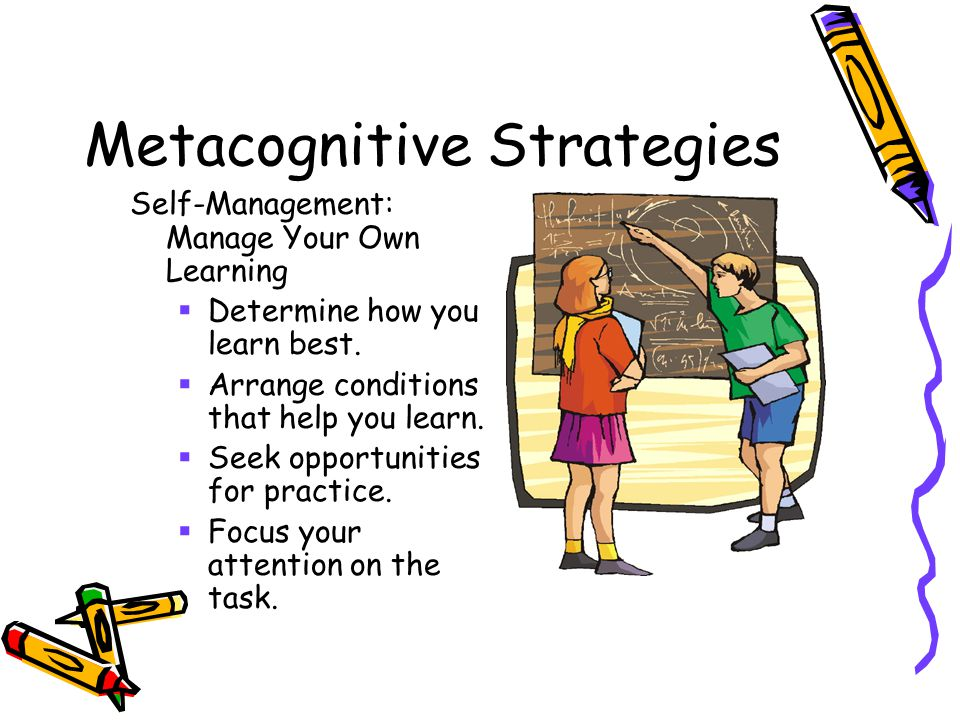 Metacognitive Strategies Self-Management: Manage Your Own Learning  Determine how you learn best.