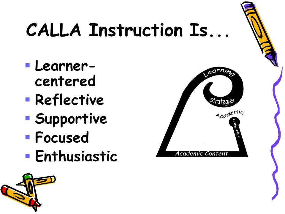 CALLA Instruction Is...  Learner- centered  Reflective  Supportive  Focused  Enthusiastic