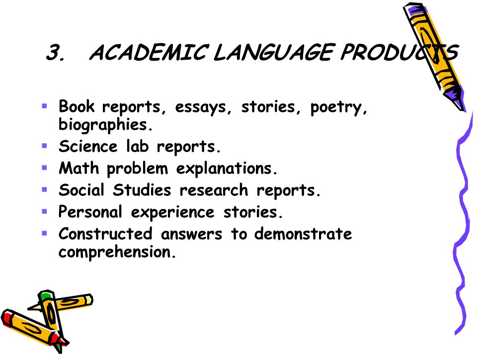 3.ACADEMIC LANGUAGE PRODUCTS  Book reports, essays, stories, poetry, biographies.