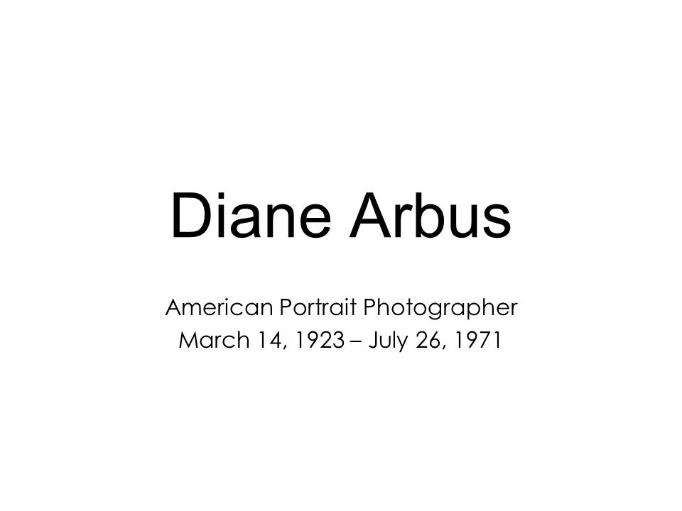 Diane Arbus American Portrait Photographer March 14, 1923 – July 26, 1971