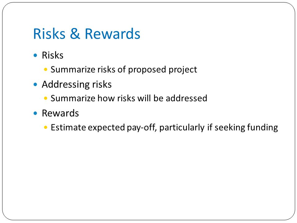 Risks & Rewards Risks Summarize risks of proposed project Addressing risks Summarize how risks will be addressed Rewards Estimate expected pay-off, particularly if seeking funding