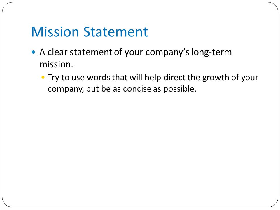 Mission Statement A clear statement of your company's long-term mission.