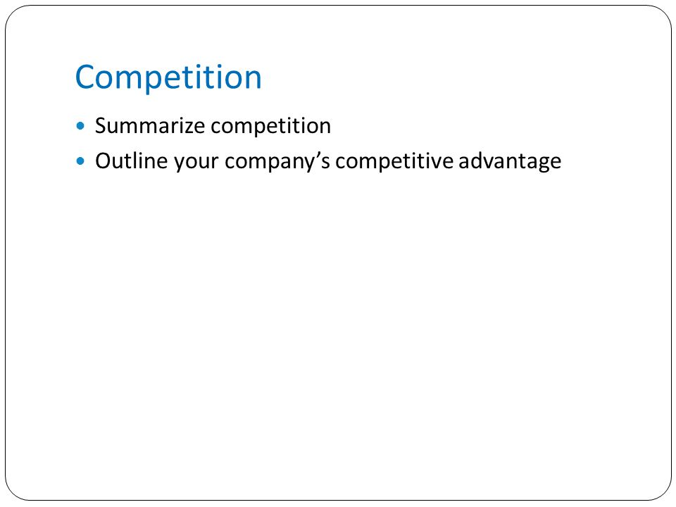 Competition Summarize competition Outline your company's competitive advantage