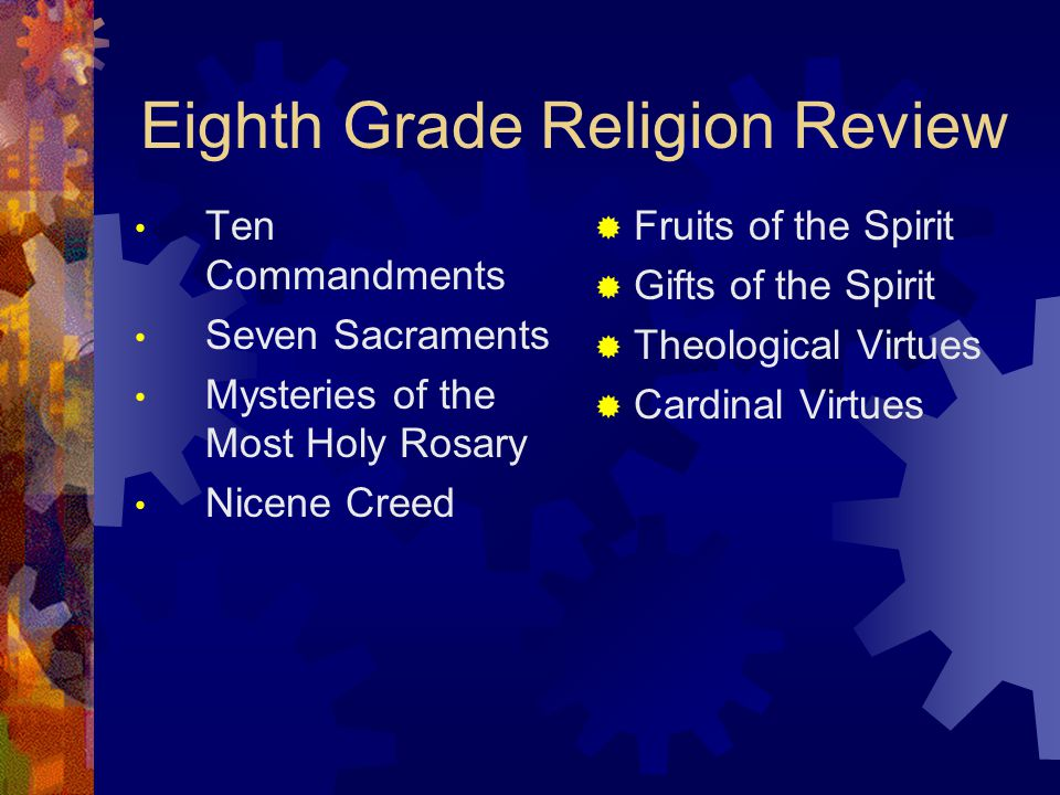 Eighth Grade Religion Review Ten Commandments Seven Sacraments Mysteries of the Most Holy Rosary Nicene Creed  Fruits of the Spirit  Gifts of the Spirit  Theological Virtues  Cardinal Virtues