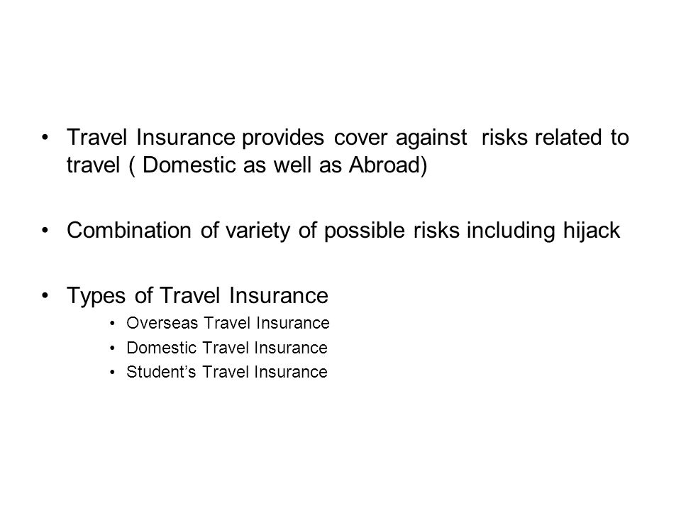 Travel Insurance provides cover against risks related to travel ( Domestic as well as Abroad) Combination of variety of possible risks including hijack Types of Travel Insurance Overseas Travel Insurance Domestic Travel Insurance Student's Travel Insurance