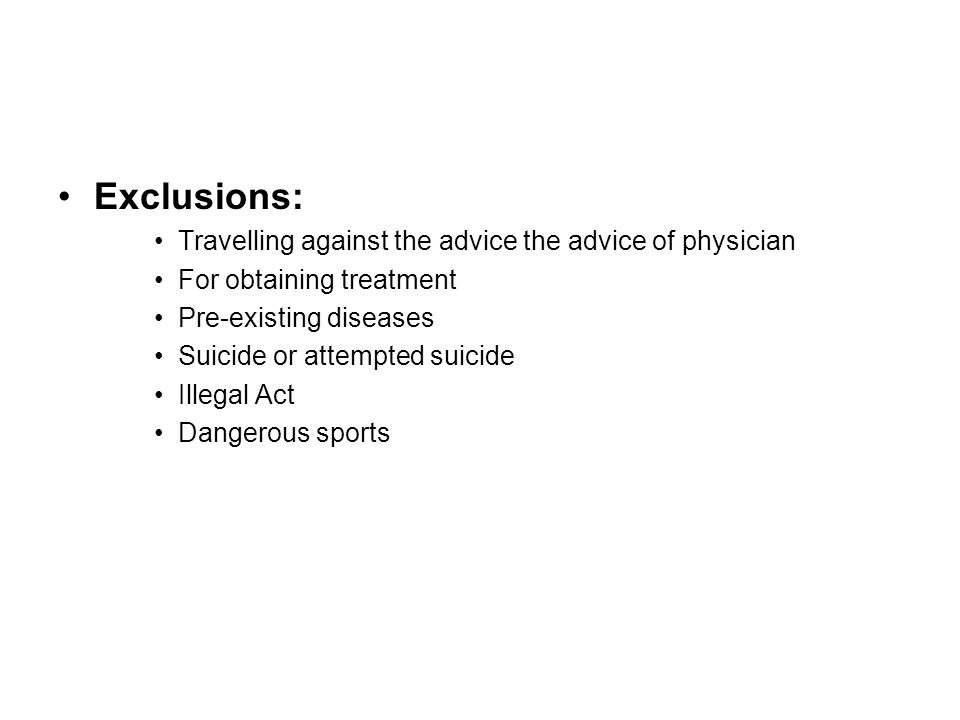 Exclusions: Travelling against the advice the advice of physician For obtaining treatment Pre-existing diseases Suicide or attempted suicide Illegal Act Dangerous sports