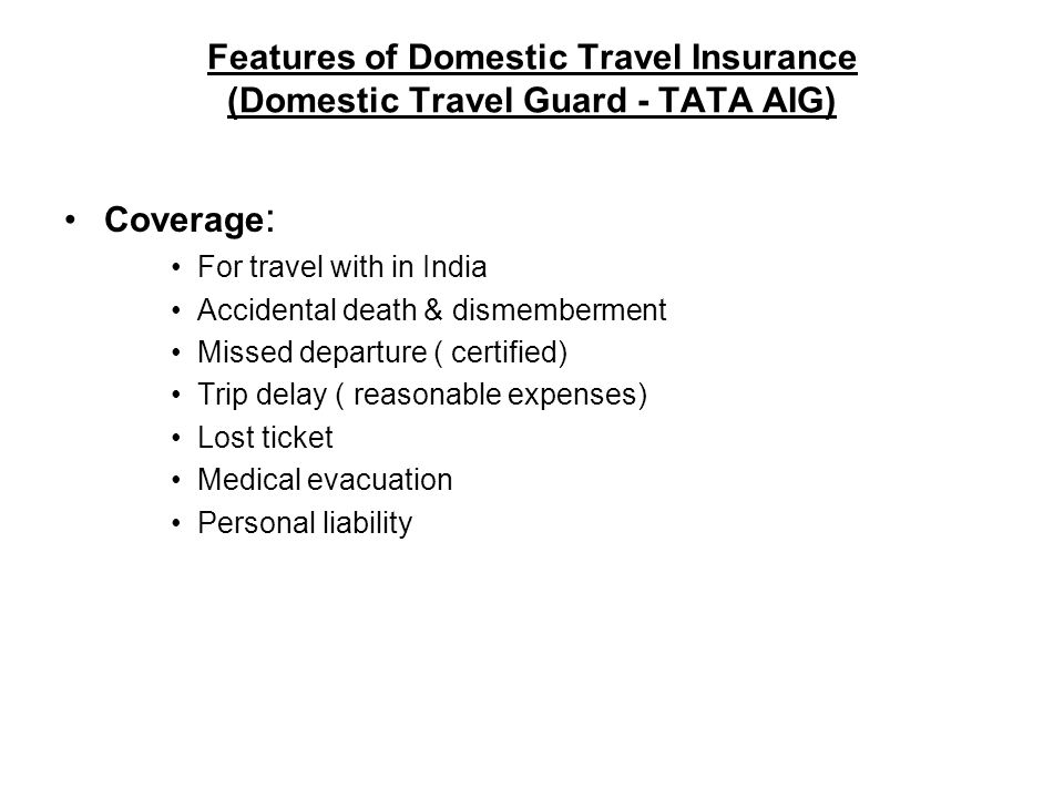 Features of Domestic Travel Insurance (Domestic Travel Guard - TATA AIG) Coverage : For travel with in India Accidental death & dismemberment Missed departure ( certified) Trip delay ( reasonable expenses) Lost ticket Medical evacuation Personal liability